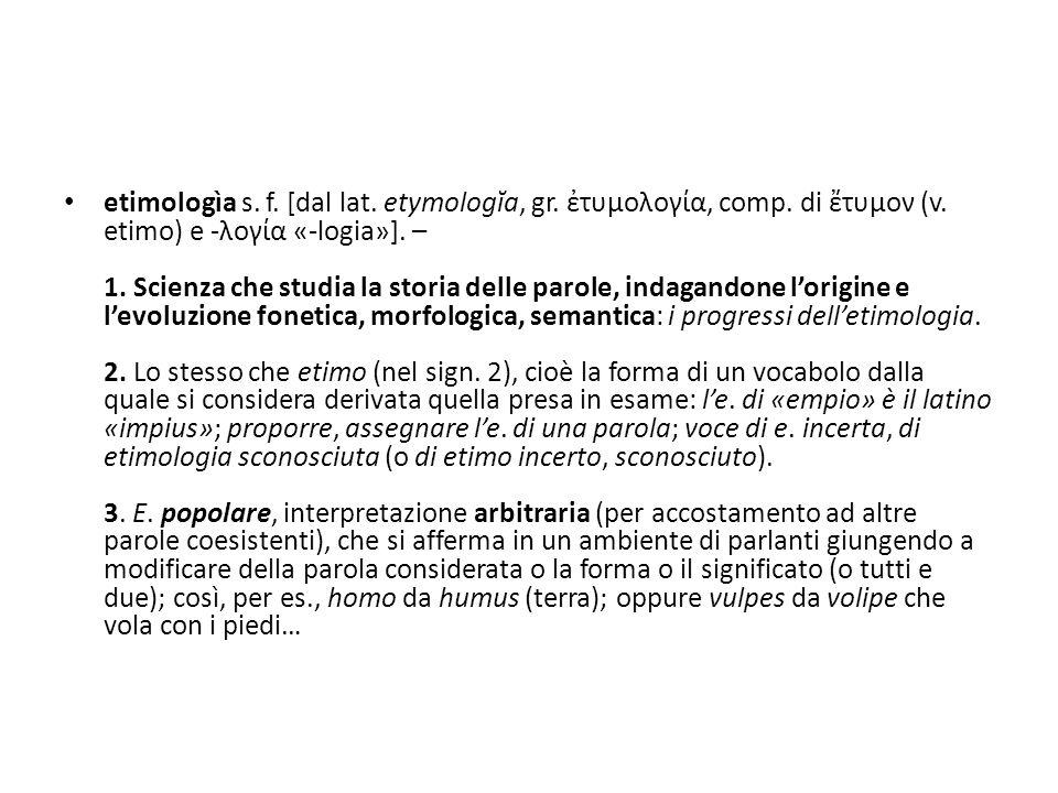 etimologìa s. f. [dal lat. etymologĭa, gr. ἐτυμολογία, comp